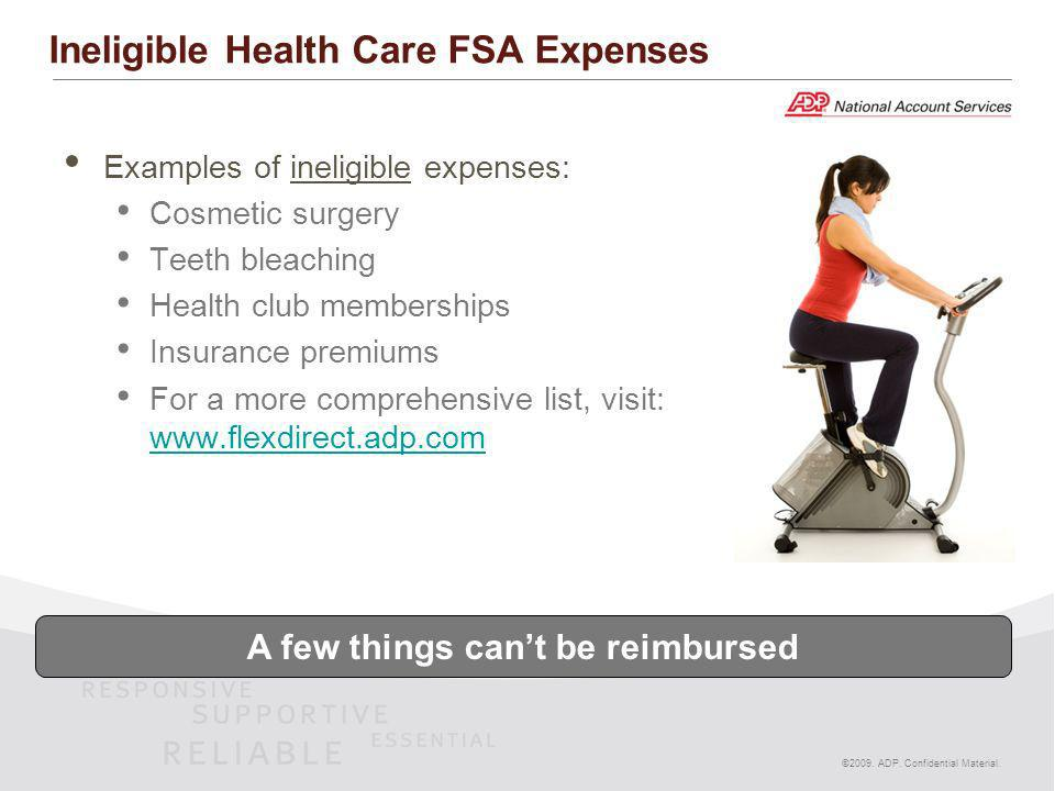 ©2009. ADP. Confidential Material. Ineligible Health Care FSA Expenses Examples of ineligible expenses: Cosmetic surgery Teeth bleaching Health club m