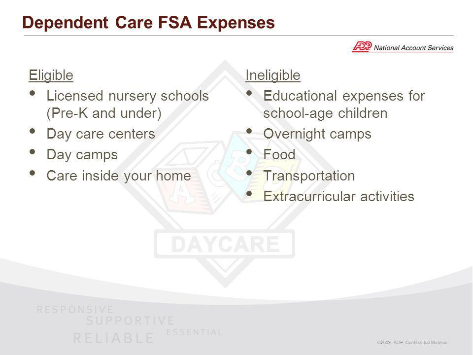 ©2009. ADP. Confidential Material. Dependent Care FSA Expenses Eligible Licensed nursery schools (Pre-K and under) Day care centers Day camps Care ins