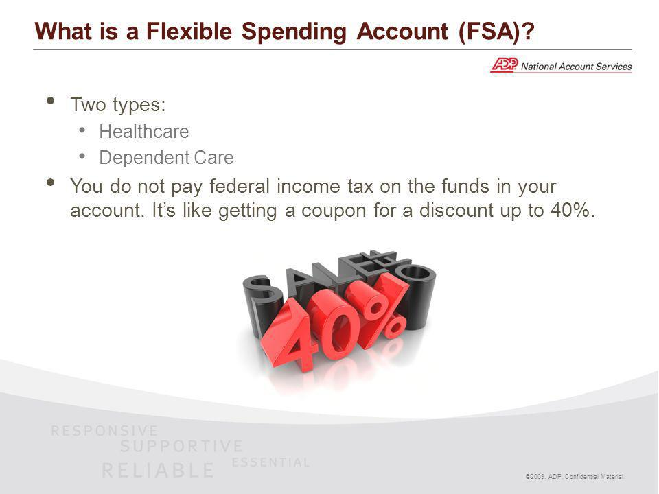 What is a Flexible Spending Account (FSA)? Two types: Healthcare Dependent Care You do not pay federal income tax on the funds in your account. Its li