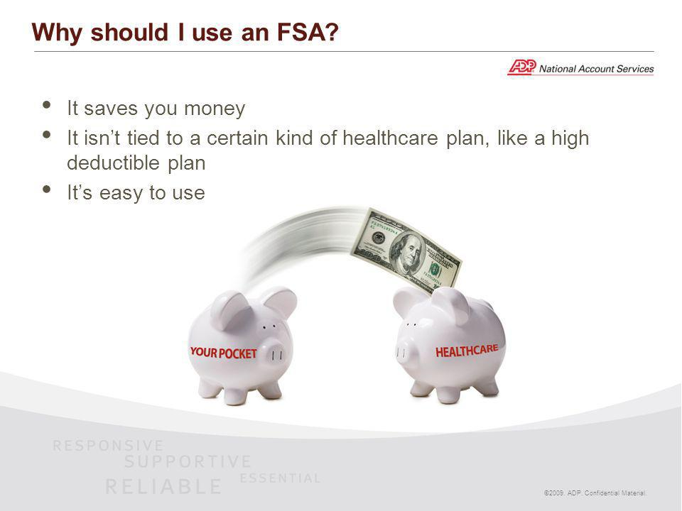 It saves you money It isnt tied to a certain kind of healthcare plan, like a high deductible plan Its easy to use ©2009. ADP. Confidential Material. W