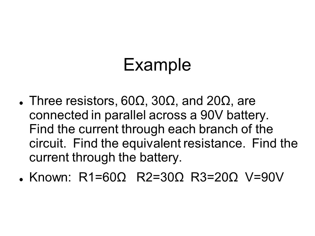 Example Continued Current at R1: I=V/R I=90V/60Ω=1.5A Current at R2: I=V/R I=90V/30Ω=3 A Current at R3: I=V/R I=90V/20Ω=4.5 A Equivalent Resistance: 1/Req=1/60Ω + 1/30Ω + 1/20Ω = 6/60Ω Req= 10Ω Total Current: I=V/R I=90V/10Ω I=9 A