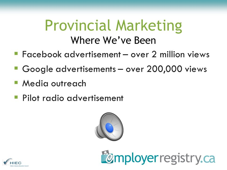Provincial Marketing Where Weve Been Facebook advertisement – over 2 million views Google advertisements – over 200,000 views Media outreach Pilot radio advertisement