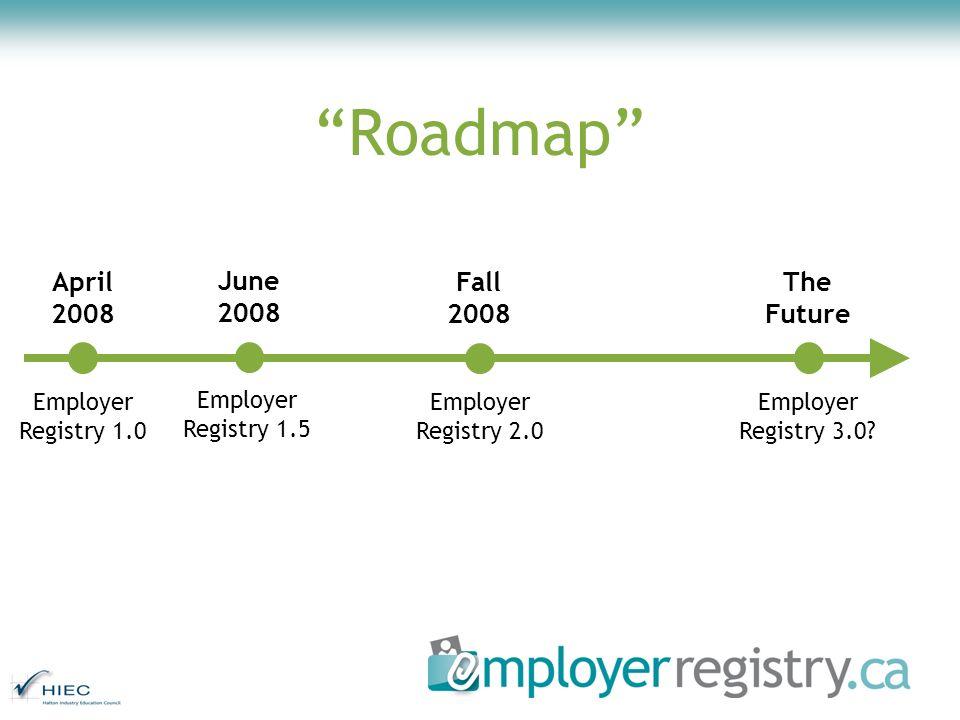 Roadmap Employer Registry 1.0 Employer Registry 1.5 Employer Registry 2.0 Employer Registry 3.0? April 2008 June 2008 Fall 2008 The Future