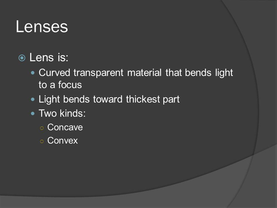 Lenses Lens is: Curved transparent material that bends light to a focus Light bends toward thickest part Two kinds: Concave Convex