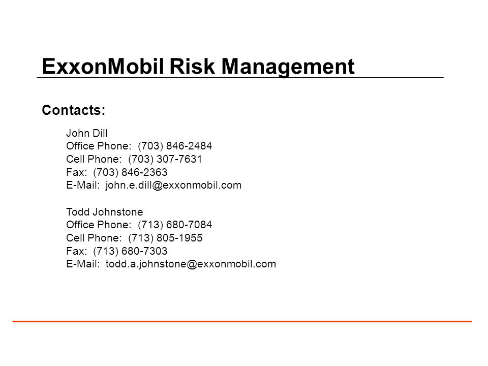 ExxonMobil Risk Management Contacts: John Dill Office Phone: (703) 846-2484 Cell Phone: (703) 307-7631 Fax: (703) 846-2363 E-Mail: john.e.dill@exxonmobil.com Todd Johnstone Office Phone: (713) 680-7084 Cell Phone: (713) 805-1955 Fax: (713) 680-7303 E-Mail: todd.a.johnstone@exxonmobil.com