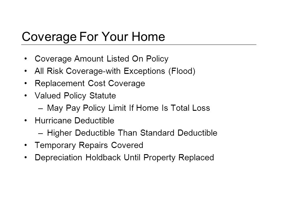 Coverage For Your Home Coverage Amount Listed On Policy All Risk Coverage-with Exceptions (Flood) Replacement Cost Coverage Valued Policy Statute –May Pay Policy Limit If Home Is Total Loss Hurricane Deductible –Higher Deductible Than Standard Deductible Temporary Repairs Covered Depreciation Holdback Until Property Replaced