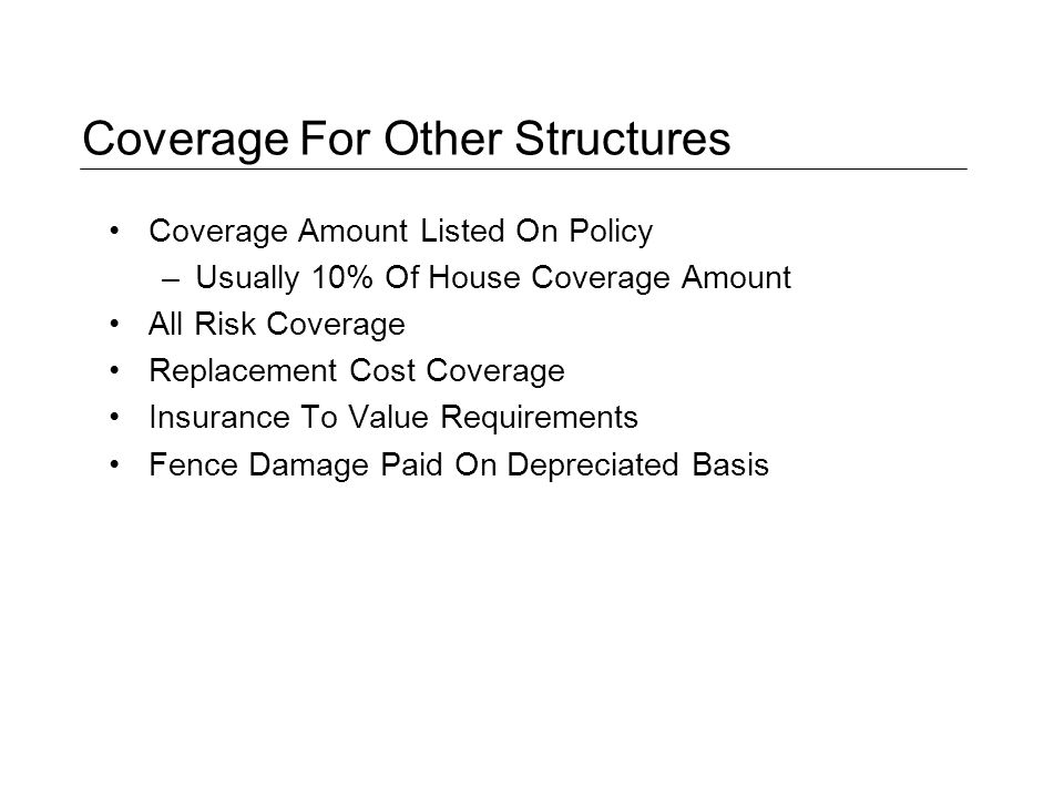 Coverage For Other Structures Coverage Amount Listed On Policy –Usually 10% Of House Coverage Amount All Risk Coverage Replacement Cost Coverage Insurance To Value Requirements Fence Damage Paid On Depreciated Basis
