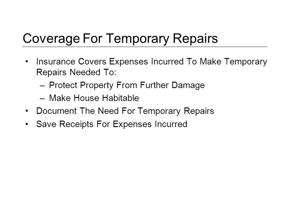 Coverage For Temporary Repairs Insurance Covers Expenses Incurred To Make Temporary Repairs Needed To: –Protect Property From Further Damage –Make House Habitable Document The Need For Temporary Repairs Save Receipts For Expenses Incurred
