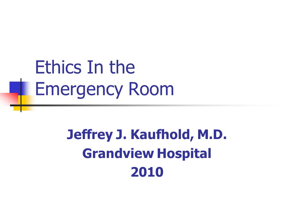Ethics In the Emergency Room Jeffrey J. Kaufhold, M.D. Grandview Hospital 2010
