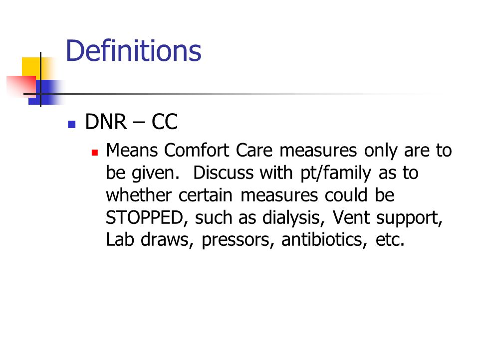 Definitions DNR – CC Means Comfort Care measures only are to be given. Discuss with pt/family as to whether certain measures could be STOPPED, such as