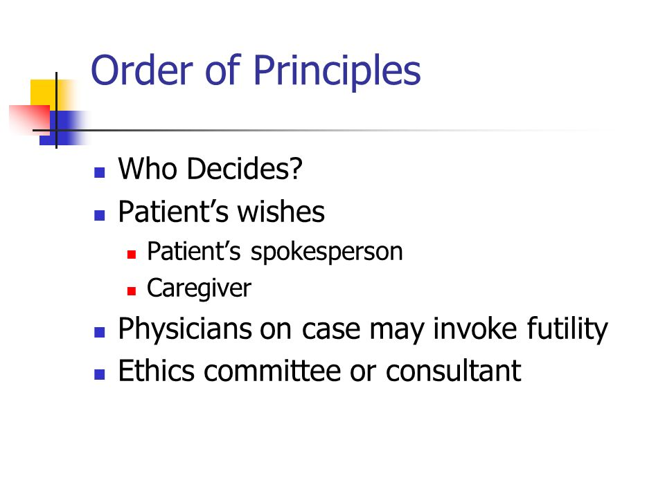 Order of Principles Who Decides? Patients wishes Patients spokesperson Caregiver Physicians on case may invoke futility Ethics committee or consultant