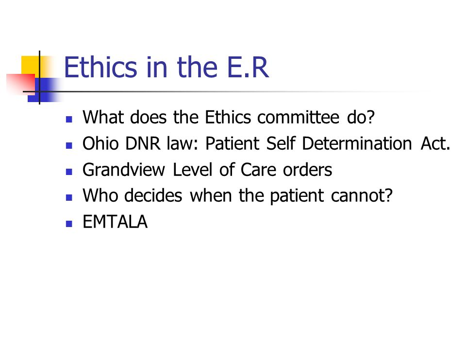 Ethics in the E.R What does the Ethics committee do? Ohio DNR law: Patient Self Determination Act. Grandview Level of Care orders Who decides when the
