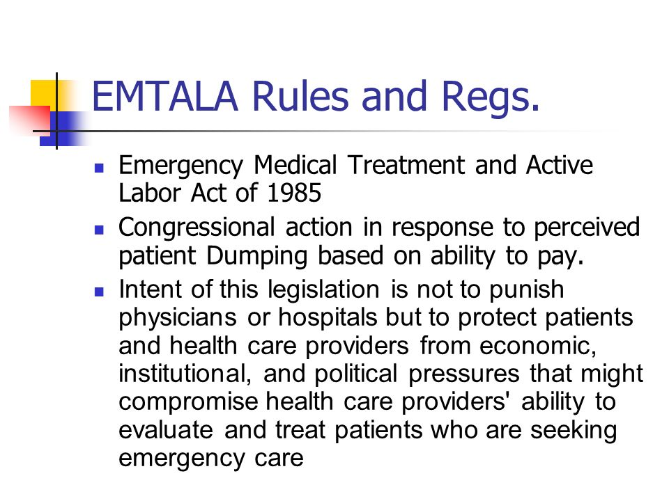EMTALA Rules and Regs. Emergency Medical Treatment and Active Labor Act of 1985 Congressional action in response to perceived patient Dumping based on