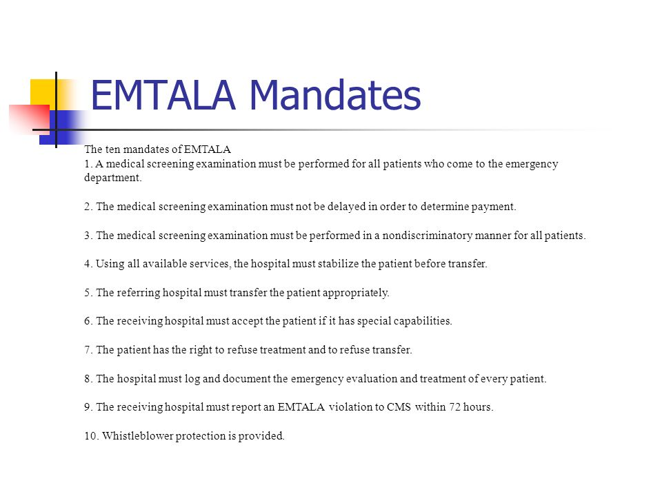 EMTALA Mandates The ten mandates of EMTALA 1. A medical screening examination must be performed for all patients who come to the emergency department.