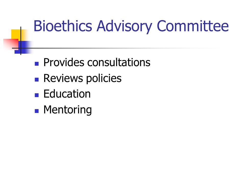 Bioethics Advisory Committee Provides consultations Reviews policies Education Mentoring
