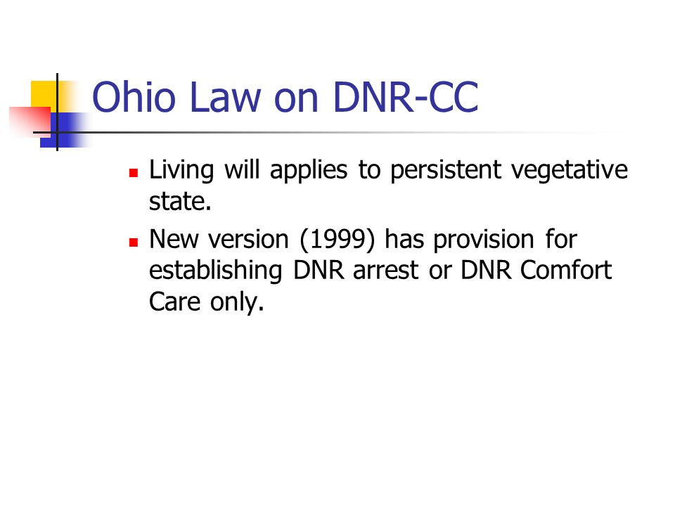 Ohio Law on DNR-CC Living will applies to persistent vegetative state. New version (1999) has provision for establishing DNR arrest or DNR Comfort Car