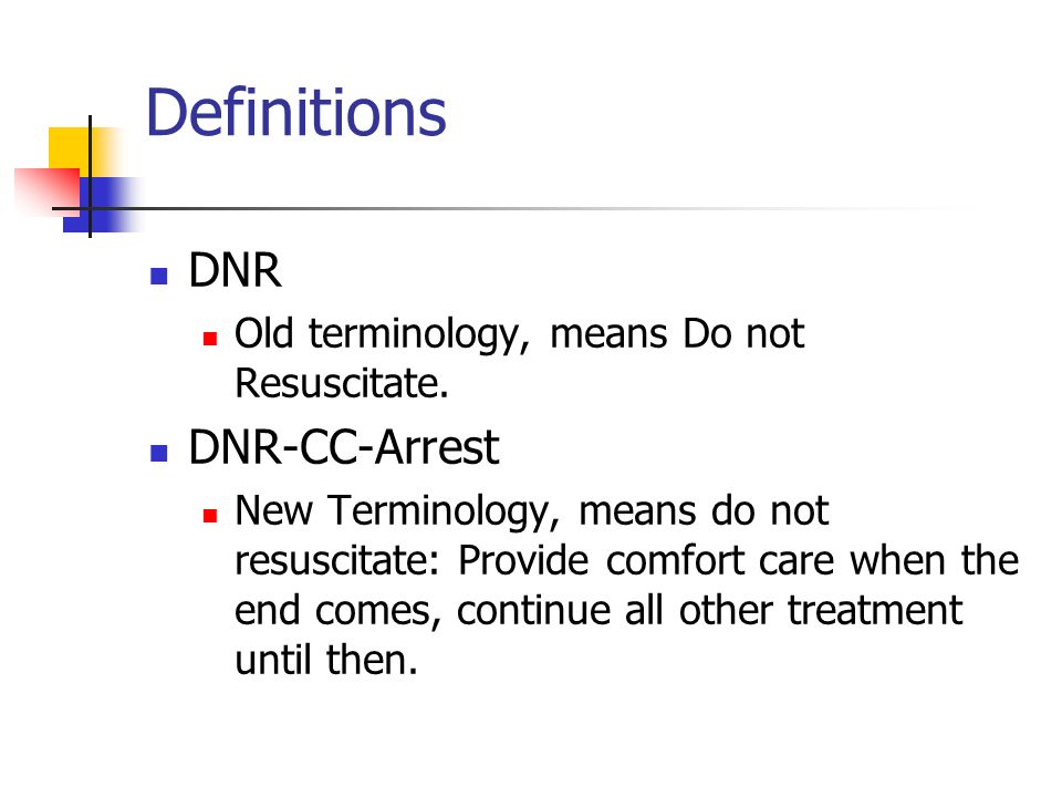 Definitions DNR Old terminology, means Do not Resuscitate. DNR-CC-Arrest New Terminology, means do not resuscitate: Provide comfort care when the end