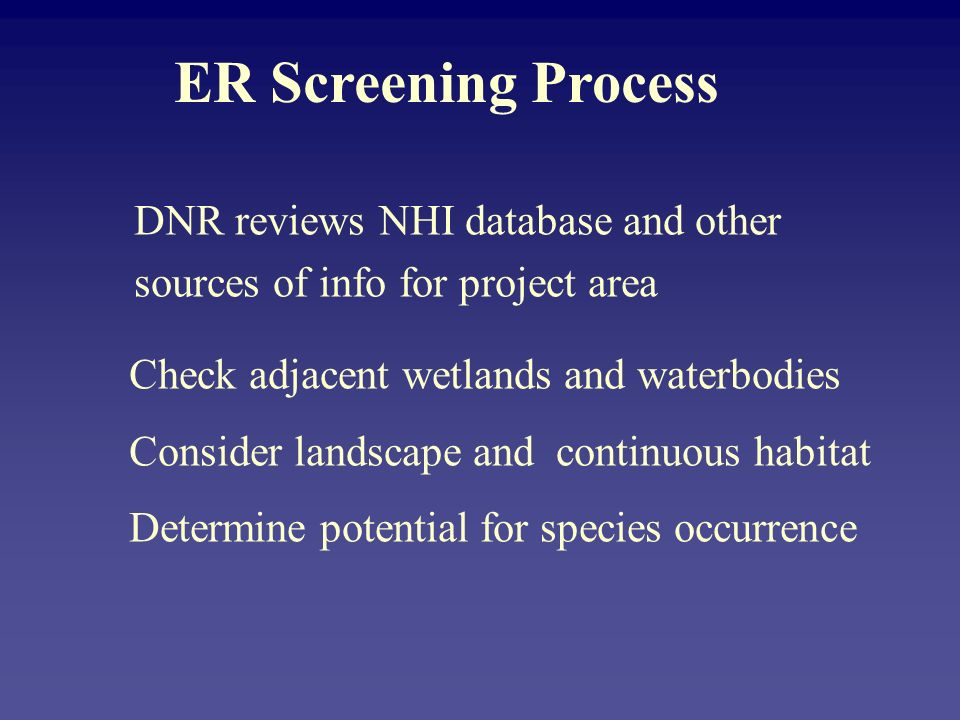 ER Screening Process DNR reviews NHI database and other sources of info for project area Check adjacent wetlands and waterbodies Consider landscape and continuous habitat Determine potential for species occurrence
