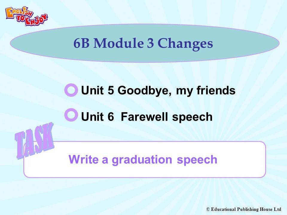 © Educational Publishing House Ltd 6B Module 3 Changes Write a graduation speech Unit 5 Goodbye, my friends Unit 6 Farewell speech