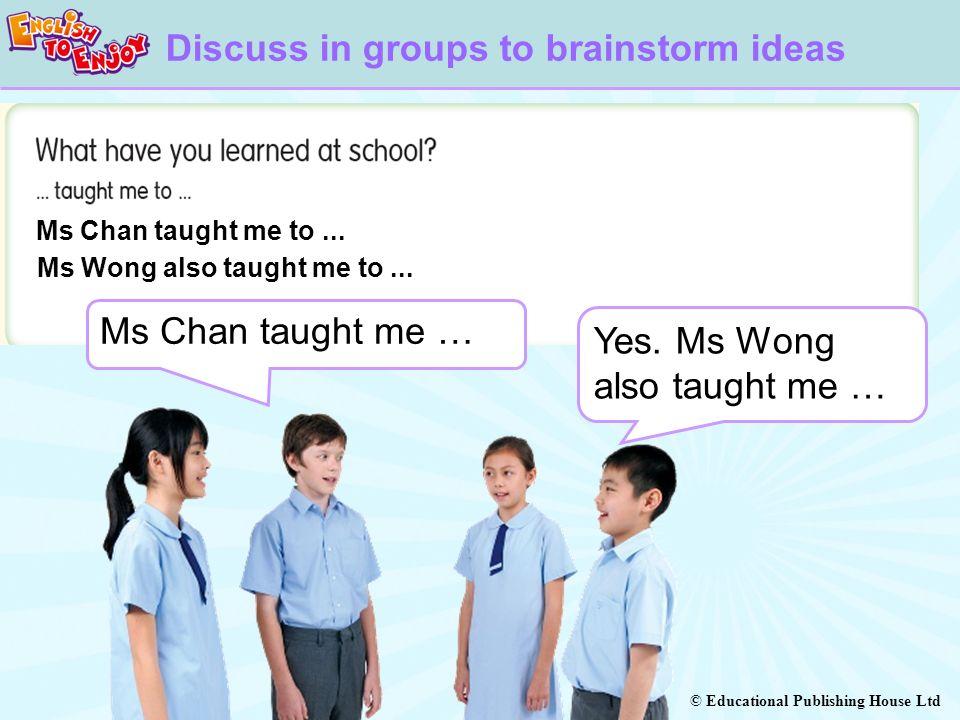© Educational Publishing House Ltd Ms Chan taught me … Yes. Ms Wong also taught me … Ms Chan taught me to... Ms Wong also taught me to... Discuss in g