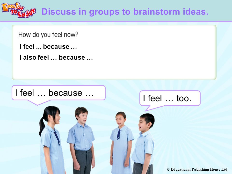 © Educational Publishing House Ltd I feel … because … I feel... because … I also feel … because … I feel … too. Discuss in groups to brainstorm ideas.