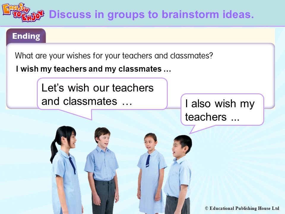 © Educational Publishing House Ltd I wish my teachers and my classmates … Discuss in groups to brainstorm ideas. Lets wish our teachers and classmates