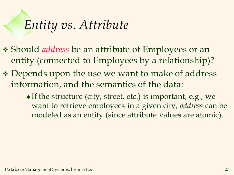 Database Management Systems, hyunja Lee23 Entity vs. Attribute v Should address be an attribute of Employees or an entity (connected to Employees by a