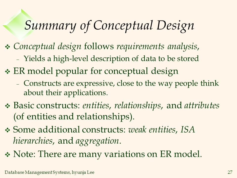 Database Management Systems, hyunja Lee27 Summary of Conceptual Design v Conceptual design follows requirements analysis, – Yields a high-level descri
