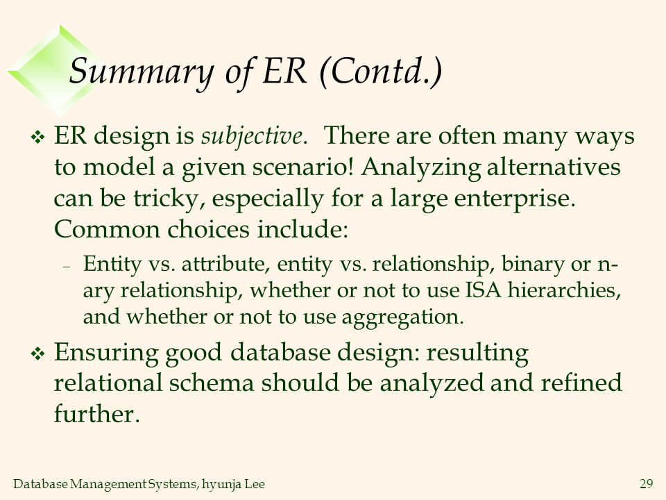 Database Management Systems, hyunja Lee29 Summary of ER (Contd.) v ER design is subjective. There are often many ways to model a given scenario! Analy