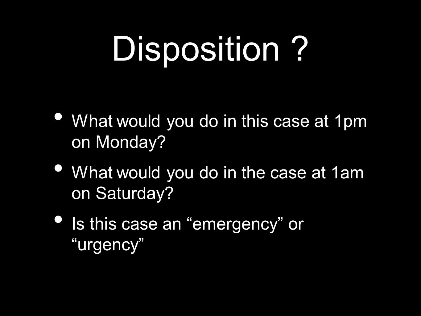 Disposition ? What would you do in this case at 1pm on Monday? What would you do in the case at 1am on Saturday? Is this case an emergency or urgency