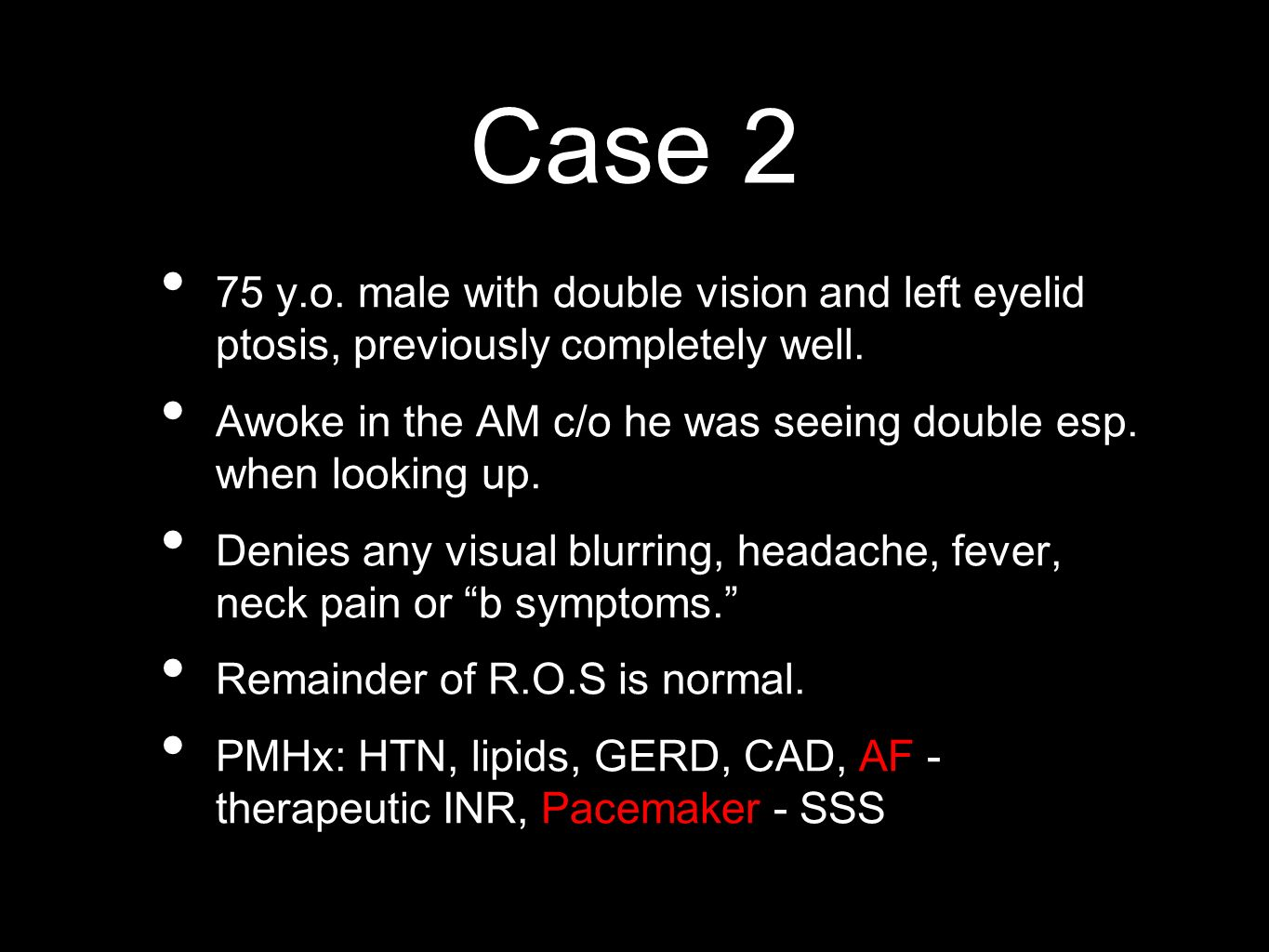 Case 2 75 y.o. male with double vision and left eyelid ptosis, previously completely well. Awoke in the AM c/o he was seeing double esp. when looking