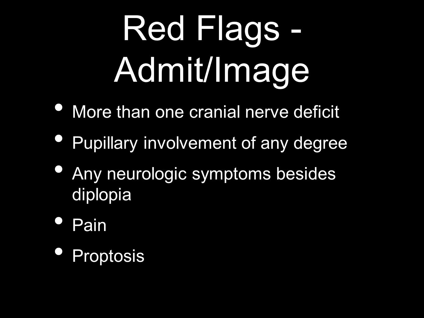 Red Flags - Admit/Image More than one cranial nerve deficit Pupillary involvement of any degree Any neurologic symptoms besides diplopia Pain Proptosi