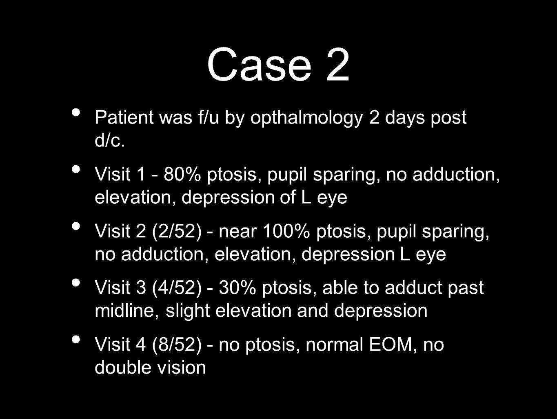 Case 2 Patient was f/u by opthalmology 2 days post d/c. Visit 1 - 80% ptosis, pupil sparing, no adduction, elevation, depression of L eye Visit 2 (2/5