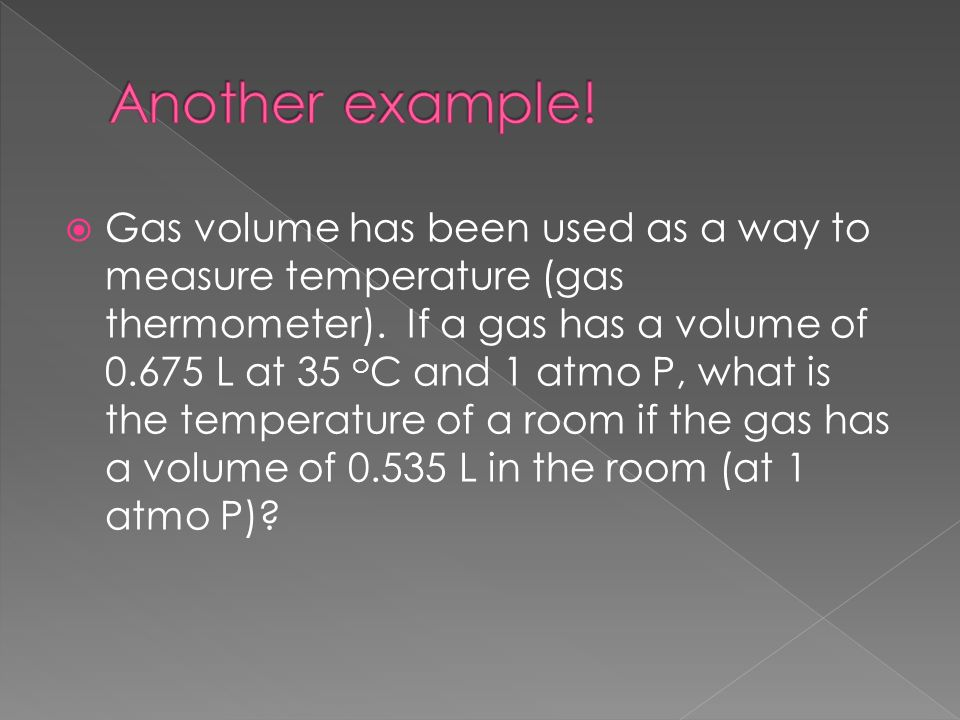 Gas volume has been used as a way to measure temperature (gas thermometer).