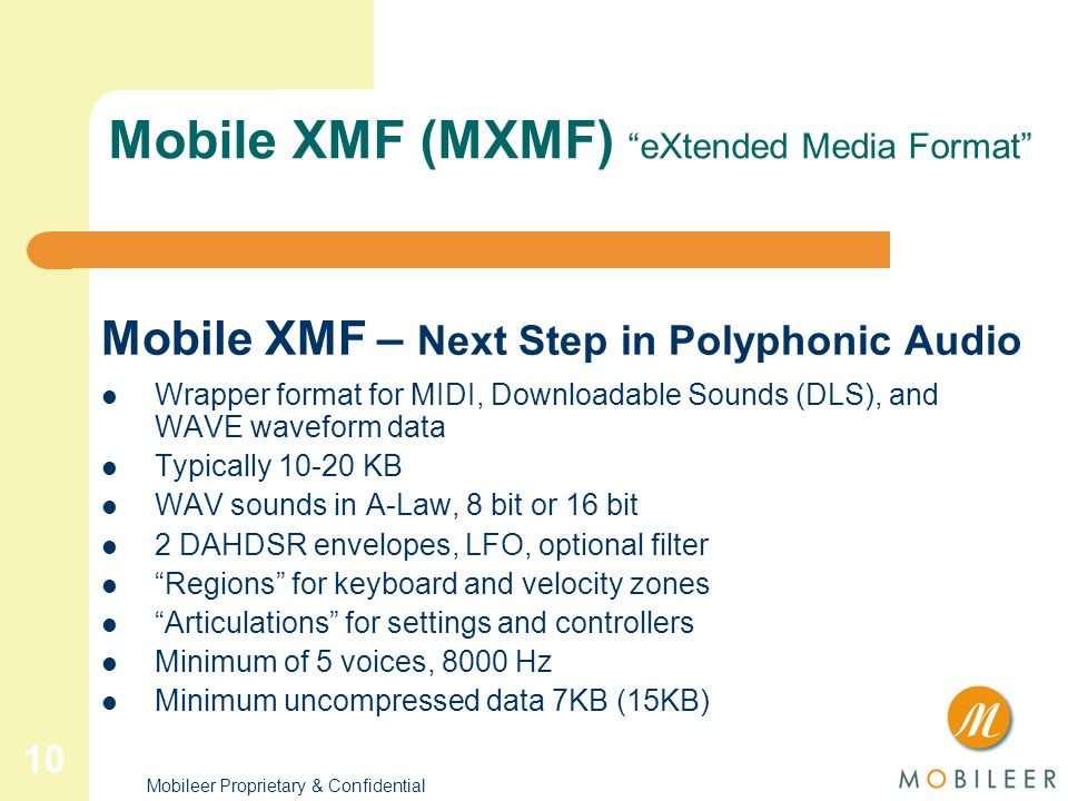 9 Mobileer Proprietary & Confidential ME3000 all the features of the ME2000 plus support for Mobile XMF MXMF is a new ringtone standard that combines Standard MIDI Files (SMF) with custom Downloadable Sound (DLS).