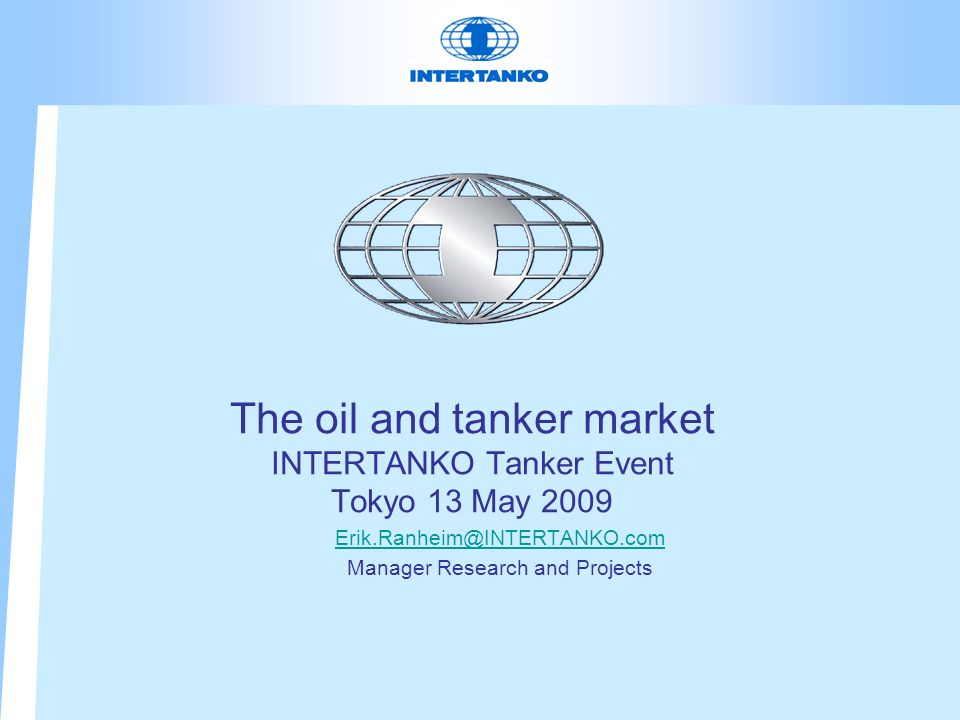 The oil and tanker market INTERTANKO Tanker Event Tokyo 13 May 2009 Erik.Ranheim@INTERTANKO.com Manager Research and Projects