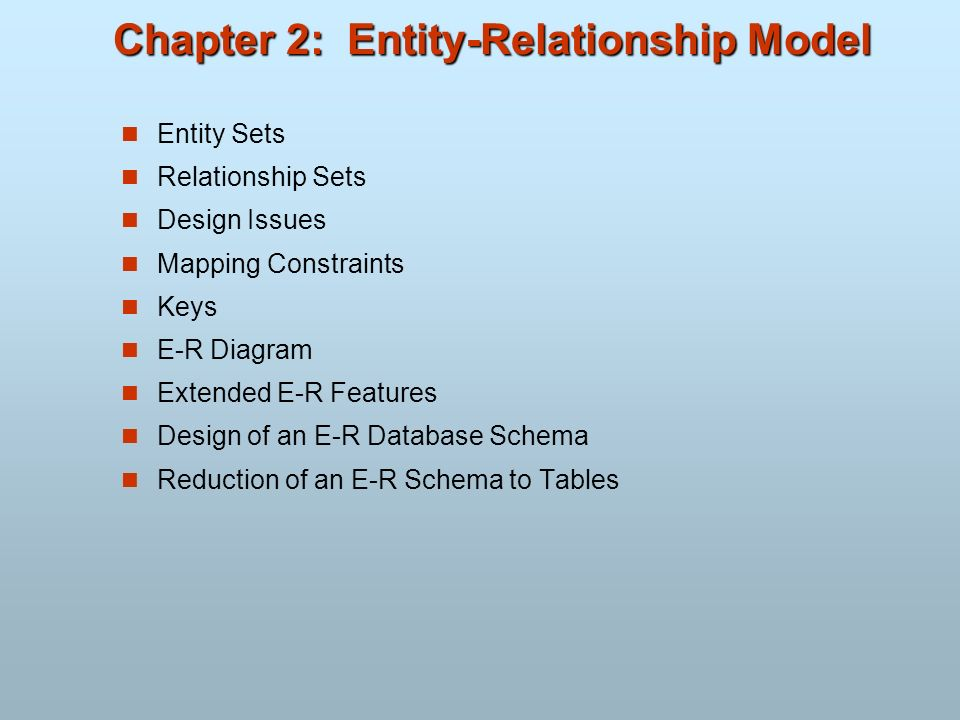 Chapter 2: Entity-Relationship Model Entity Sets Relationship Sets Design Issues Mapping Constraints Keys E-R Diagram Extended E-R Features Design of