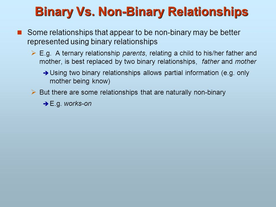 Binary Vs. Non-Binary Relationships Some relationships that appear to be non-binary may be better represented using binary relationships E.g. A ternar