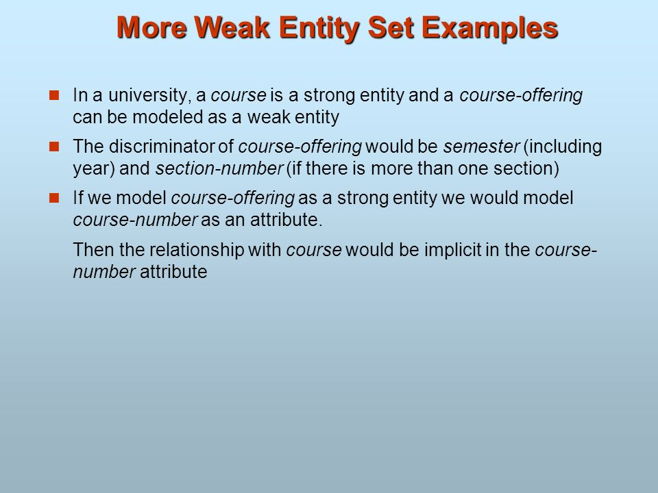 More Weak Entity Set Examples In a university, a course is a strong entity and a course-offering can be modeled as a weak entity The discriminator of