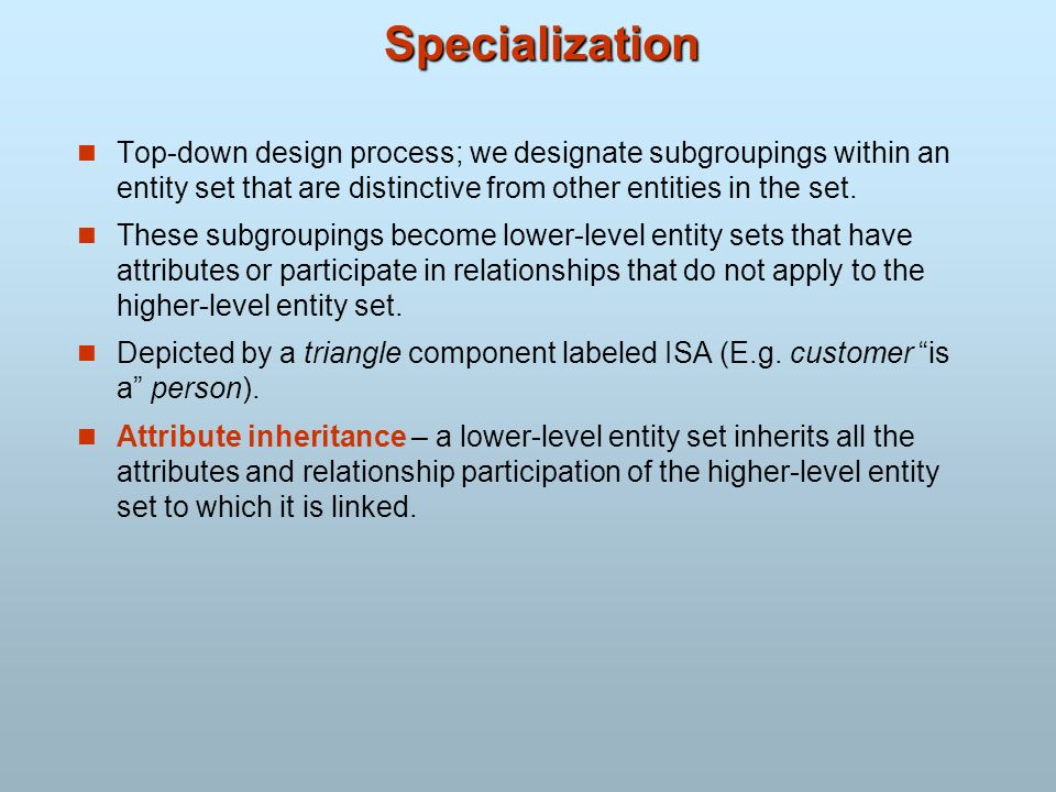 Specialization Top-down design process; we designate subgroupings within an entity set that are distinctive from other entities in the set. These subg