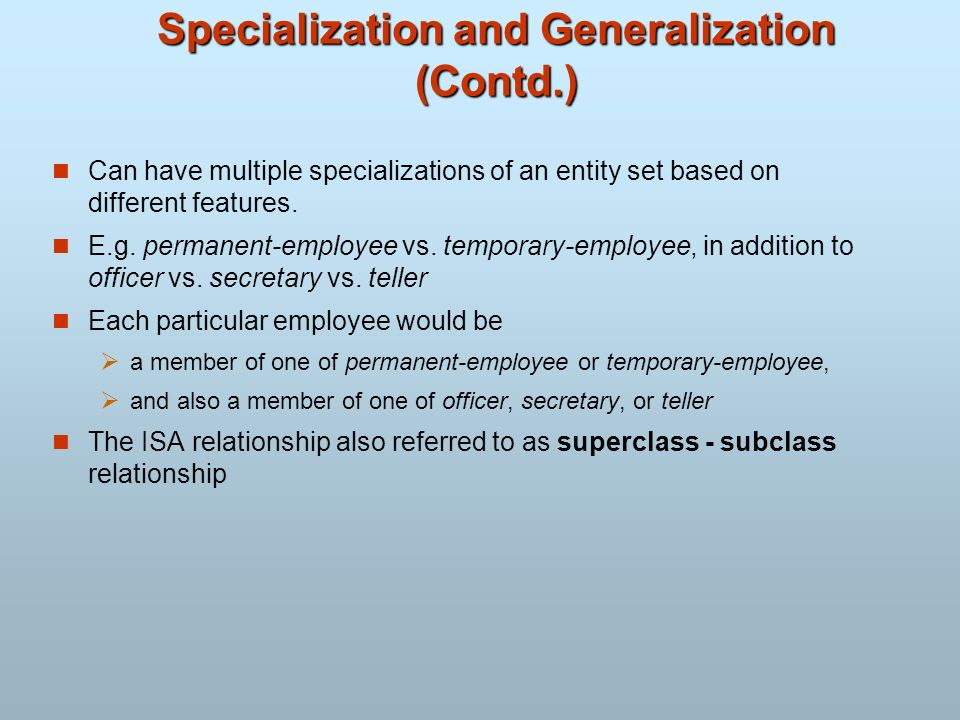 Specialization and Generalization (Contd.) Can have multiple specializations of an entity set based on different features. E.g. permanent-employee vs.