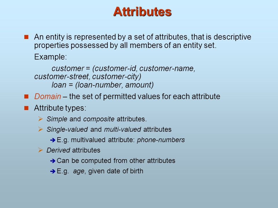 Attributes An entity is represented by a set of attributes, that is descriptive properties possessed by all members of an entity set. Example: custome