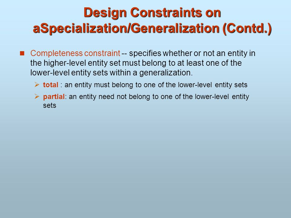 Design Constraints on aSpecialization/Generalization (Contd.) Completeness constraint -- specifies whether or not an entity in the higher-level entity