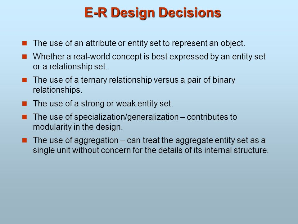 E-R Design Decisions The use of an attribute or entity set to represent an object. Whether a real-world concept is best expressed by an entity set or