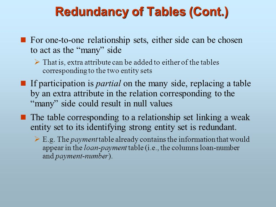 Redundancy of Tables (Cont.) n For one-to-one relationship sets, either side can be chosen to act as the many side That is, extra attribute can be add