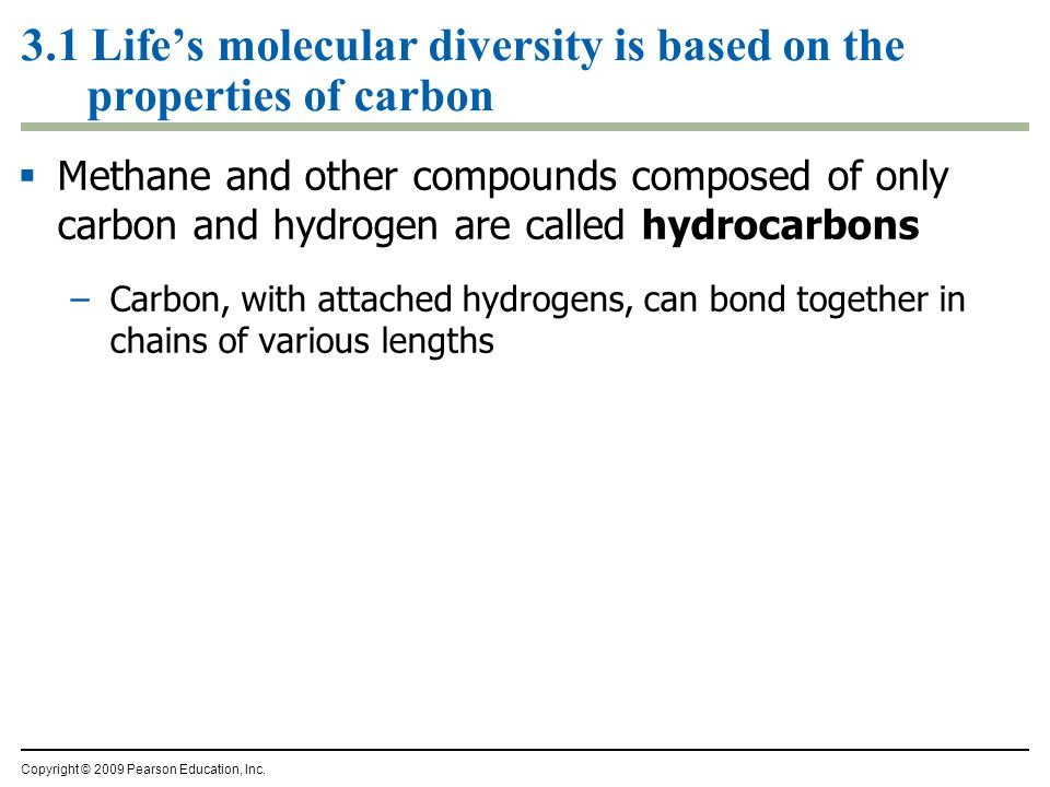 3.1 Lifes molecular diversity is based on the properties of carbon Methane and other compounds composed of only carbon and hydrogen are called hydroca