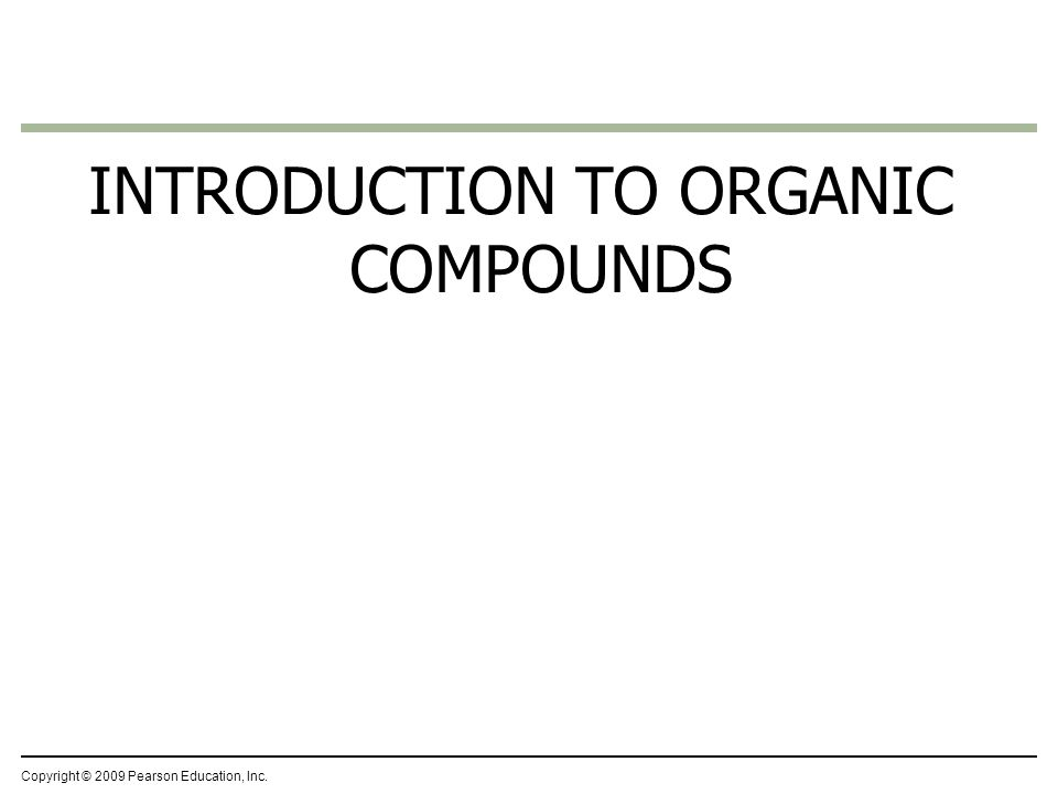 INTRODUCTION TO ORGANIC COMPOUNDS Copyright © 2009 Pearson Education, Inc.