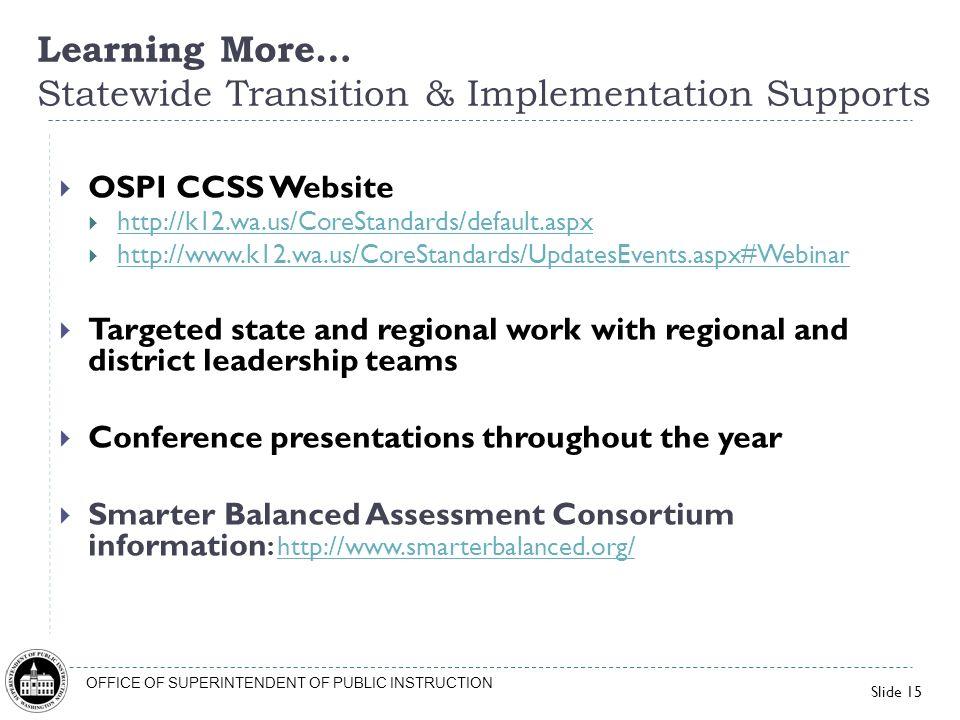 Slide 15 OFFICE OF SUPERINTENDENT OF PUBLIC INSTRUCTION OSPI CCSS Website http://k12.wa.us/CoreStandards/default.aspx http://www.k12.wa.us/CoreStandar