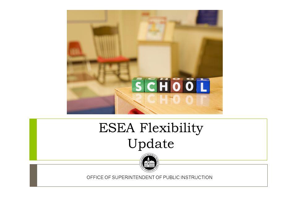 ESEA Flexibility Update OFFICE OF SUPERINTENDENT OF PUBLIC INSTRUCTION