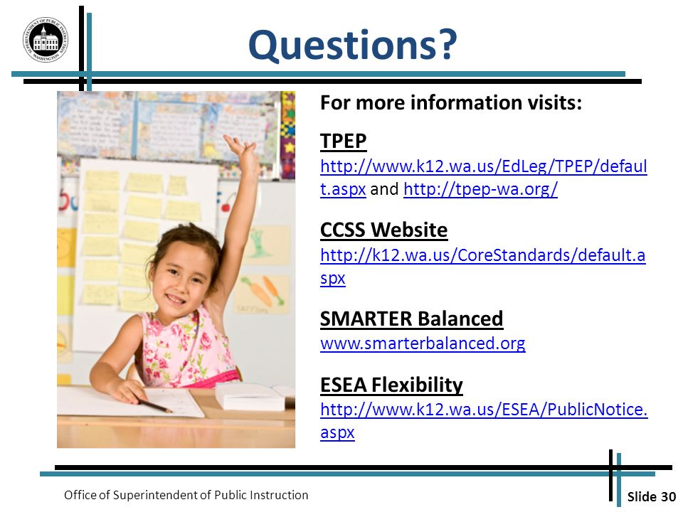 Slide 30 Office of Superintendent of Public Instruction Questions? For more information visits: TPEP http://www.k12.wa.us/EdLeg/TPEP/defaul t.aspxhttp